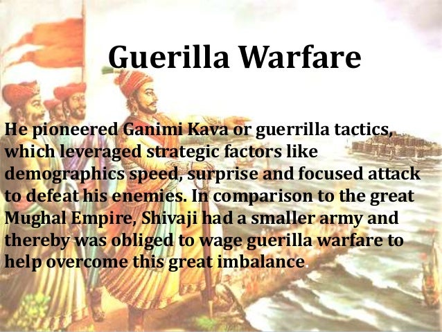 guerrilla wafare of shivaji Shivaji resorted to guerrilla tactics and in this, he was highly successful but the writings of che guevera and mao tse tung who are the masters of the theory of guerrilla tactics teach us that guerrilla warfare can harass and tease but a guerrilla war can never on its own win victory at some stage, the guerrilla war has to be converted to a.