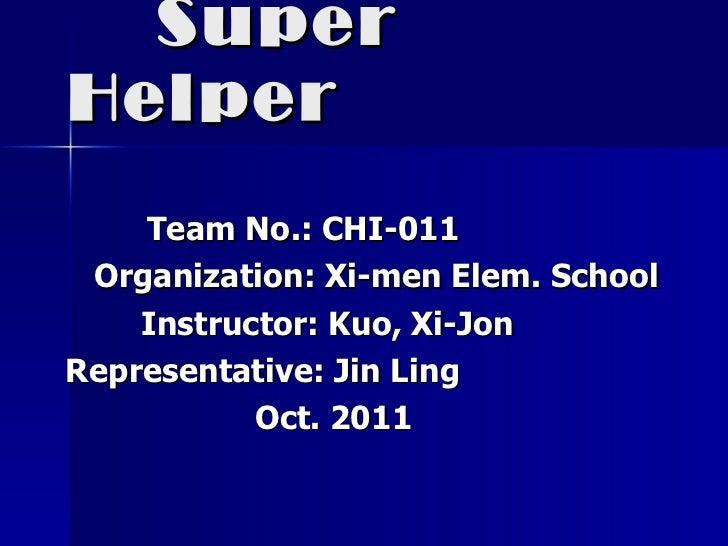 Super Helper   Team No.: CHI-011 Organization: Xi-men Elem. School Instructor: Kuo, Xi-Jon Representative: Jin Ling Oct. 2...