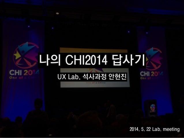 나의 CHI2014 답사기 UX Lab. 석사과정 안현진 2014. 5. 22 Lab. meeting
