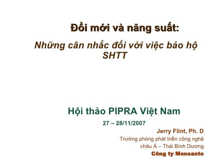 Đổi mới và năng suất: Những cân nhắc đối với việc bảo hộ SHTT Hội thảo PIPRA Việt Nam 27 – 28/11/2007 Jerry Flint, Ph. D T...