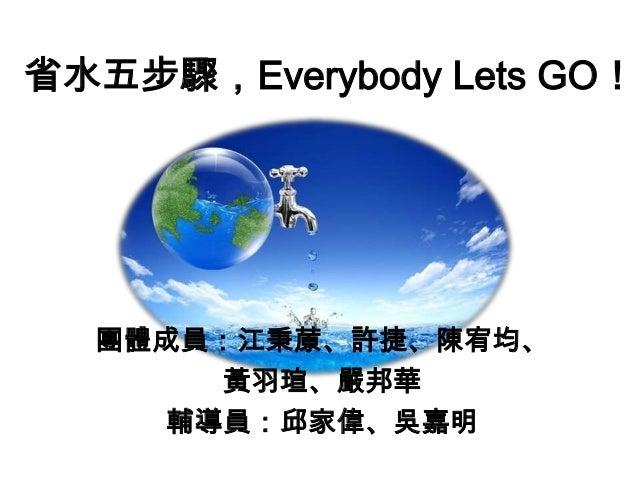 省水五步驟,Everybody Lets GO!  團體成員:江秉蒝、許捷、陳宥均、 黃羽瑄、嚴邦華 輔導員:邱家偉、吳嘉明