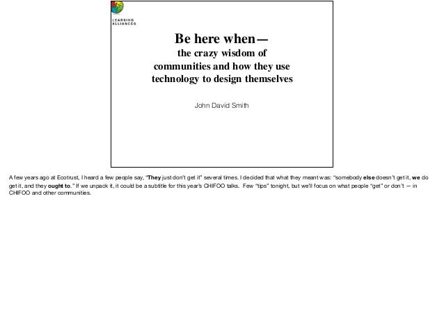 Beherewhen— the crazy wisdom of communitiesand how they use technology to designthemselves John David Smith A few ye...