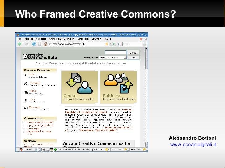 <ul><ul><li>Who Framed Creative Commons? </li></ul></ul><ul><li>Alessandro Bottoni </li></ul><ul><li>www.oceanidigitali.it...