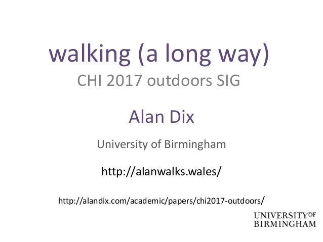 walking (a long way) CHI 2017 outdoors SIG Alan Dix University of Birmingham http://alanwalks.wales/ http://alandix.com/ac...