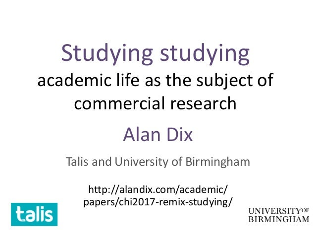 Studying studying academic life as the subject of commercial research Alan Dix Talis and University of Birmingham http://a...