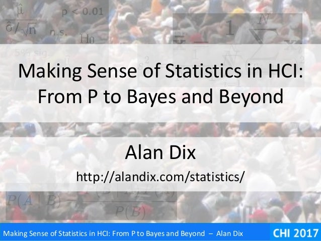 Making Sense of Statistics in HCI: From P to Bayes and Beyond – Alan Dix Making Sense of Statistics in HCI: From P to Baye...