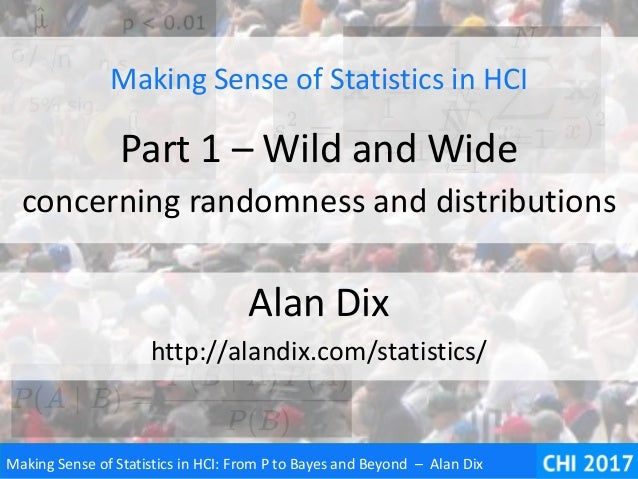 Making Sense of Statistics in HCI: From P to Bayes and Beyond – Alan Dix Making Sense of Statistics in HCI Part 1 – Wild a...