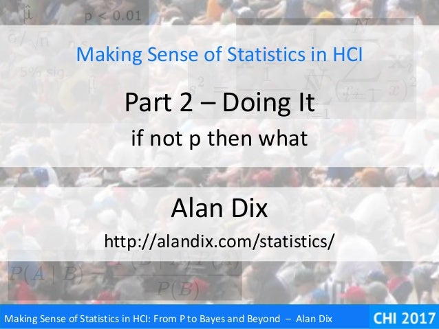 Making Sense of Statistics in HCI: From P to Bayes and Beyond – Alan Dix Making Sense of Statistics in HCI Part 2 – Doing ...