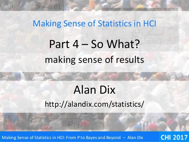 Making Sense of Statistics in HCI: From P to Bayes and Beyond – Alan Dix Making Sense of Statistics in HCI Part 4 – So Wha...