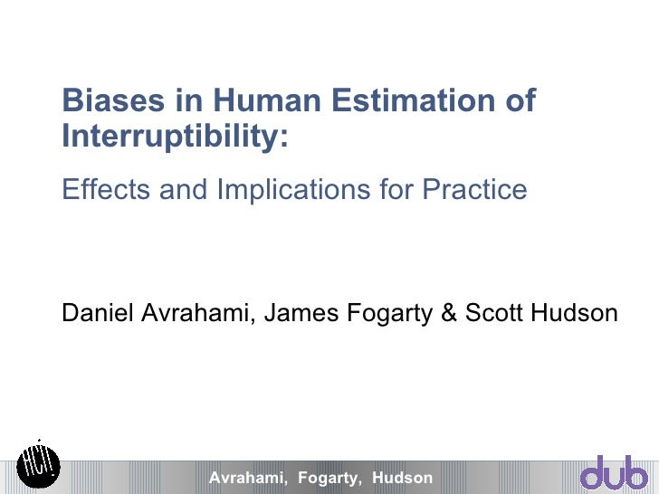 Biases in Human Estimation of Interruptibility: Effects and Implications for Practice Daniel Avrahami, James Fogarty & Sco...