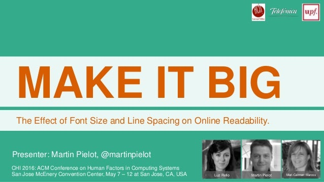 MAKE IT BIG The Effect of Font Size and Line Spacing on Online Readability. Luz Rello Martin Pielot Mari-Carmen Marcos CHI...