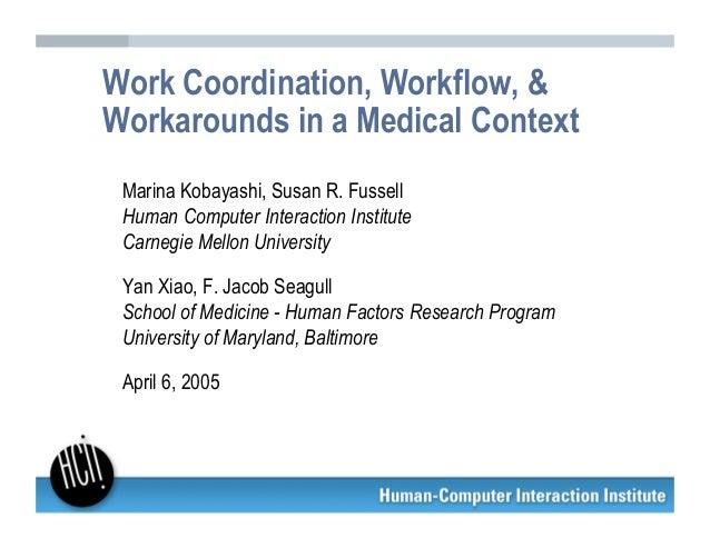 Work Coordination, Workflow, &Workarounds in a Medical Context Marina Kobayashi, Susan R. Fussell Human Computer Interacti...