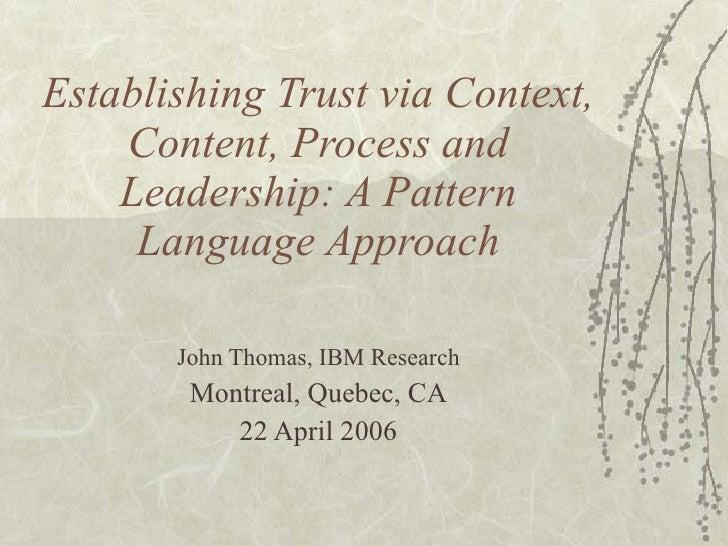 Establishing Trust via Context, Content, Process and Leadership: A Pattern Language Approach John Thomas, IBM Research Mon...