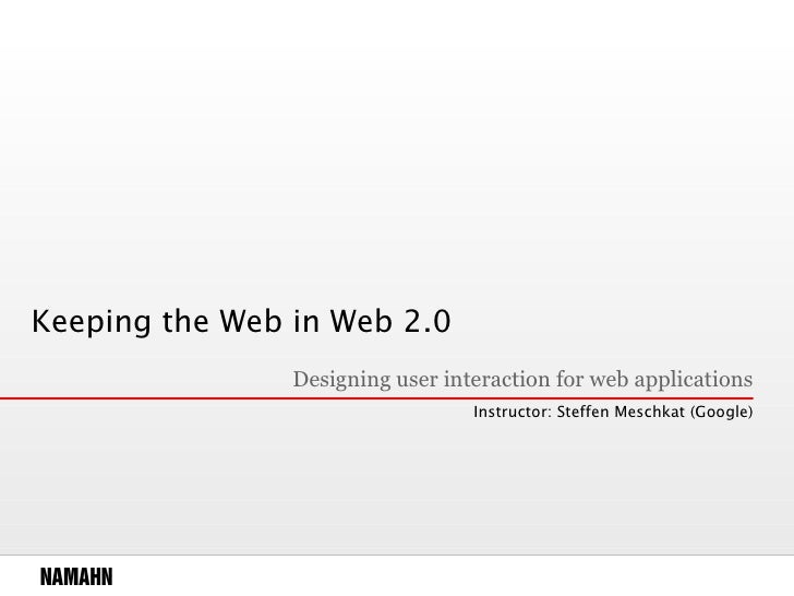 Keeping the Web in Web 2.0 Designing user interaction for web applications Instructor: Steffen Meschkat (Google)