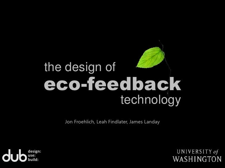 the design of<br />eco-feedback<br />technology<br />Jon Froehlich, Leah Findlater, James Landay<br />design:<br />use:<br...