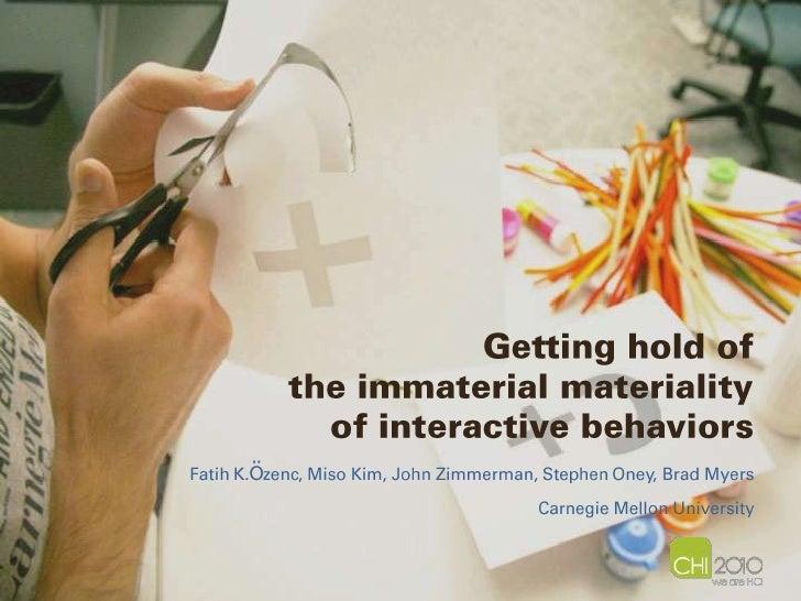 Getting hold of the immaterial materiality of interactive behaviors<br />Fatih K.özenc, Miso Kim, John Zimmerman, Stephen ...