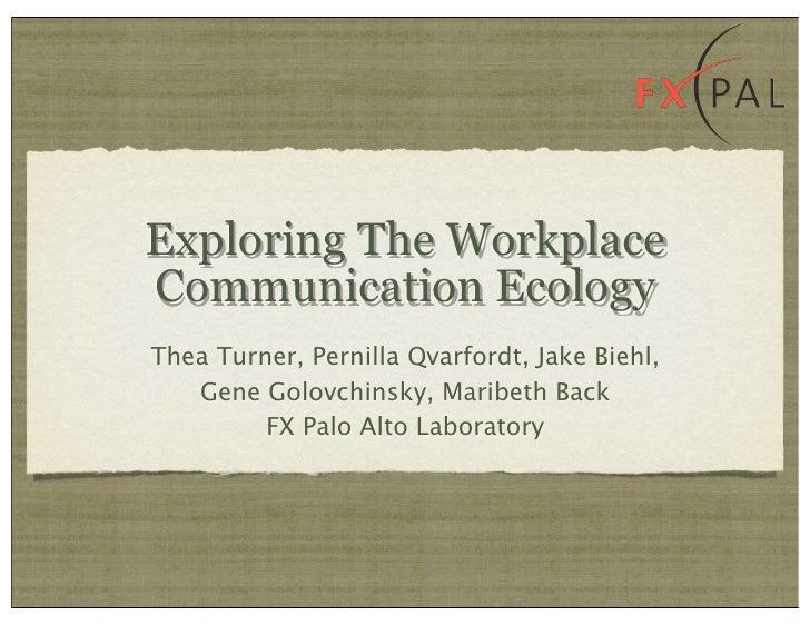 Exploring The Workplace Communication Ecology Thea Turner, Pernilla Qvarfordt, Jake Biehl,    Gene Golovchinsky, Maribeth ...