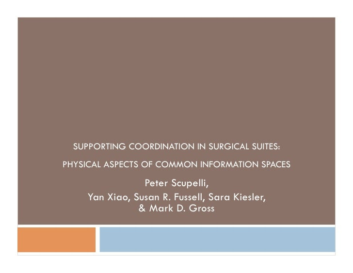 SUPPORTING COORDINATION IN SURGICAL SUITES: PHYSICAL ASPECTS OF COMMON INFORMATION SPACES                  Peter Scupelli,...