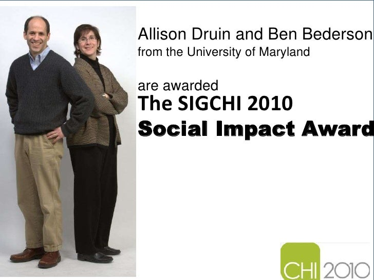 Allison Druin and Ben Bederson<br />from the University of Maryland<br />The SIGCHI 2010 Social Impact Award<br />are awar...