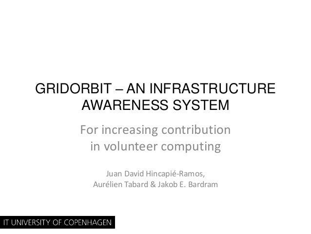 GRIDORBIT – AN INFRASTRUCTURE AWARENESS SYSTEM For increasing contribution in volunteer computing Juan David Hincapié-Ramo...