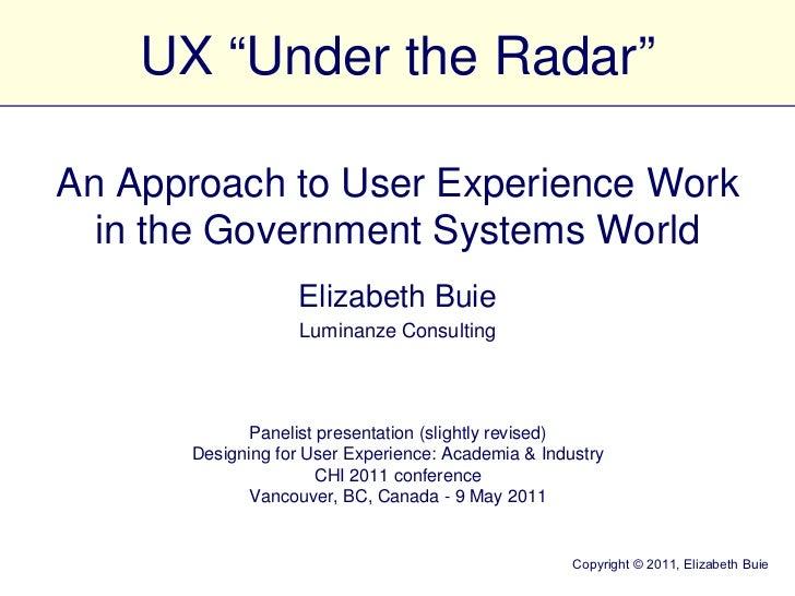 "UX ""Under the Radar"" Elizabeth Buie Luminanze Consulting Panelist presentation (slightly revised) Designing for User Exper..."