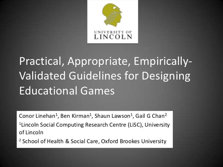 Practical, Appropriate, Empirically-Validated Guidelines for Designing Educational Games<br />Conor Linehan1, Ben Kirman1,...