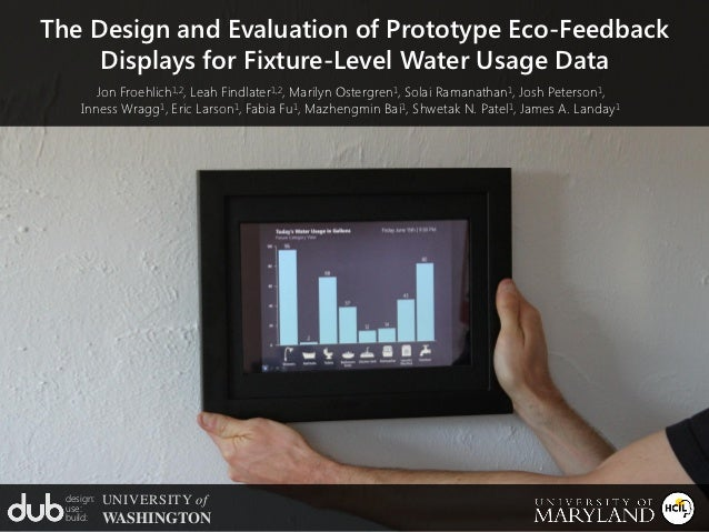 The Design and Evaluation of Prototype Eco-Feedback     Displays for Fixture-Level Water Usage Data        Jon Froehlich1,...