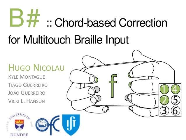 B# :: Chord-based Correction for Multitouch Braille Input HUGO NICOLAU KYLE MONTAGUE TIAGO GUERREIRO JOÃO GUERREIRO VICKI ...
