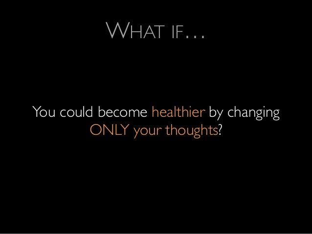 WHAT IF…      You could become healthier by changing ONLY your thoughts?