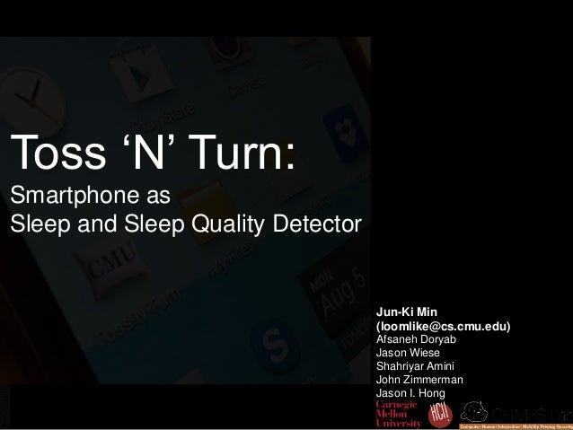 Toss 'N' Turn: Smartphone as Sleep and Sleep Quality Detector Jun-Ki Min (loomlike@cs.cmu.edu) Afsaneh Doryab Jason Wiese ...