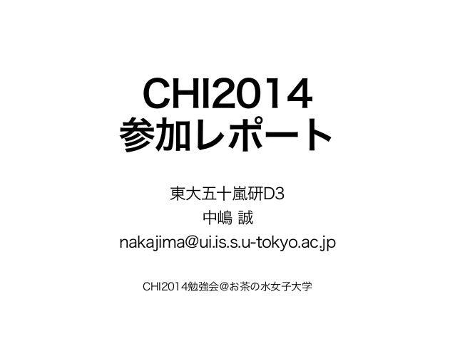 CHI2014 参加レポート 東大五十嵐研D3 中嶋 誠 nakajima@ui.is.s.u-tokyo.ac.jp CHI2014勉強会@お茶の水女子大学