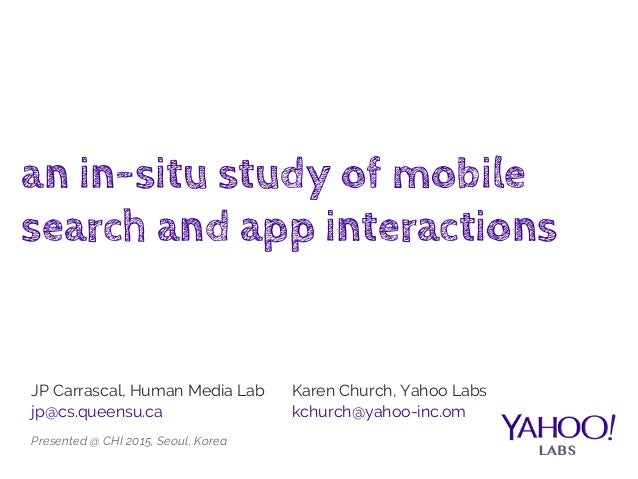 an in-situ study of mobile search and app interactions JP Carrascal, Human Media Lab jp@cs.queensu.ca Karen Church, Yahoo ...