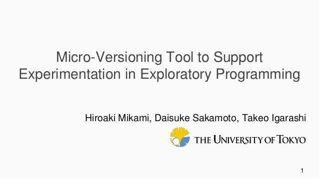 1 Micro-Versioning Tool to Support Experimentation in Exploratory Programming Hiroaki Mikami, Daisuke Sakamoto, Takeo Igar...