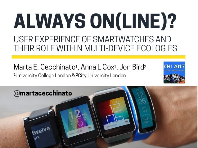 USER EXPERIENCE OF SMARTWATCHES AND THEIR ROLE WITHIN MULTI-DEVICE ECOLOGIES ALWAYS ON(LINE)? Marta E. Cecchinato1, Anna L...