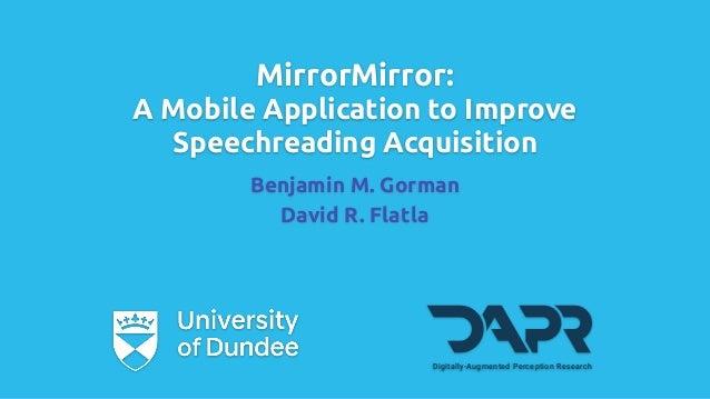 MirrorMirror: A Mobile Application to Improve Speechreading Acquisition Benjamin M. Gorman David R. Flatla Digitally-Augme...
