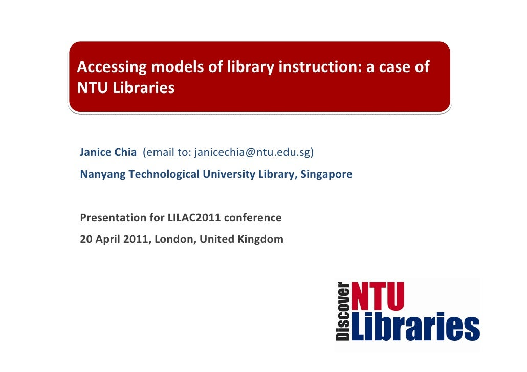 Accessing models of library instruction: a case of NTU LibrariesJanice Chia  (email to: janicechia@ntu.edu.sg)Nanyang Tech...