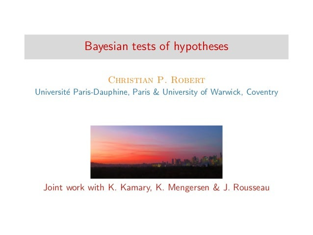 Bayesian tests of hypotheses Christian P. Robert Universit´e Paris-Dauphine, Paris & University of Warwick, Coventry Joint...