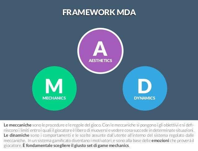 M  MECHANICS  D  DYNAMICS  FRAMEWORK MDA  A  AESTHETICS  Le meccaniche sono le procedure e le regole del gioco. Con le mec...