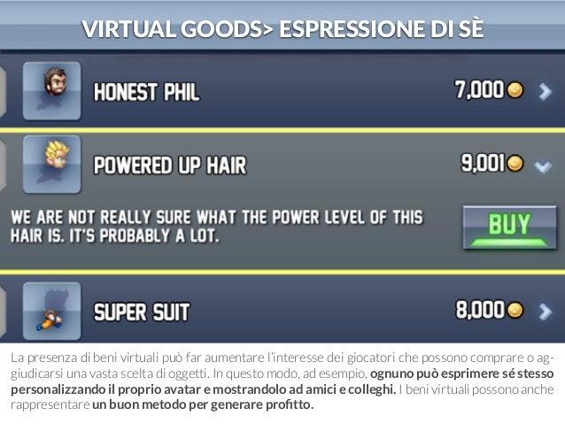 VIRTUAL GOODS> ESPRESSIONE DI SÈ  La presenza di beni virtuali può far aumentare l'interesse dei giocatori che possono com...
