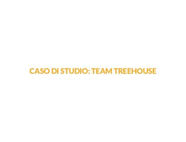 CASO DI STUDIO: TEAM TREEHOUSE