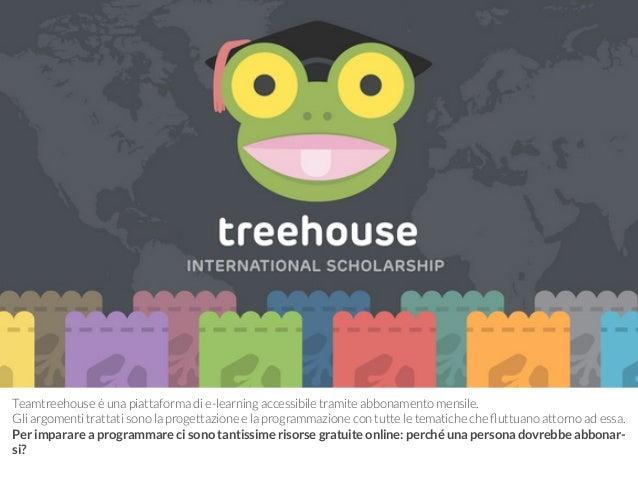 Teamtreehouse è una piattaforma di e-learning accessibile tramite abbonamento mensile.  Gli argomenti trattati sono la pro...