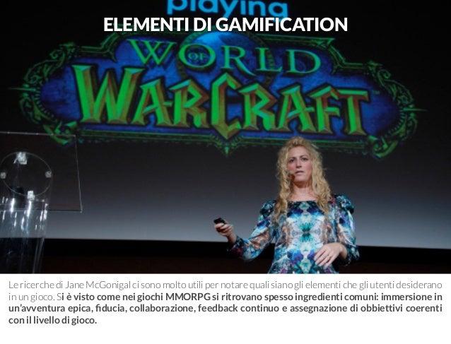 ELEMENTI DI GAMIFICATION  Le ricerche di Jane McGonigal ci sono molto utili per notare quali siano gli elementi che gli ut...