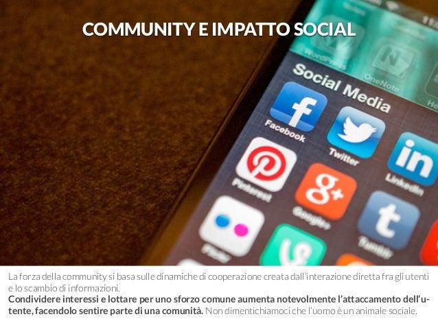 COMMUNITY E IMPATTO SOCIAL  La forza della community si basa sulle dinamiche di cooperazione creata dall'interazione diret...