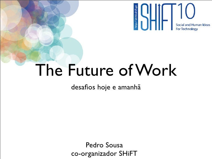 The Future of Work     desafios hoje e amanhã             Pedro Sousa     co-organizador SHiFT