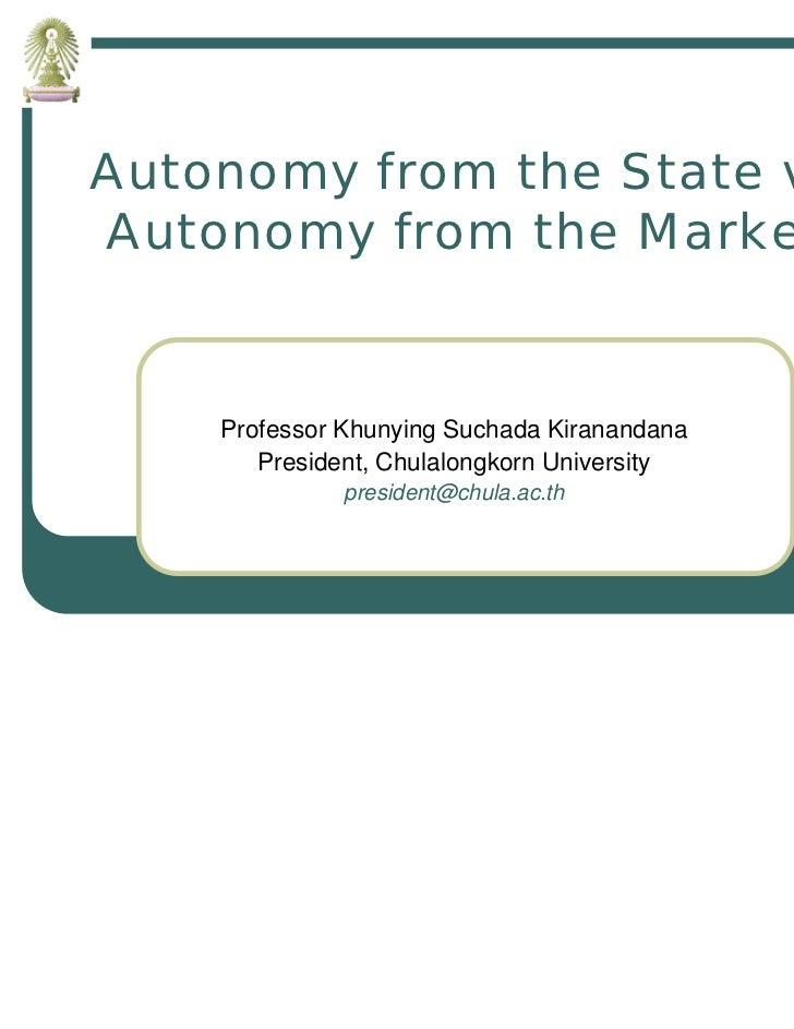 Autonomy from the State vsAutonomy from the Market    Professor Khunying Suchada Kiranandana       President, Chulalongkor...
