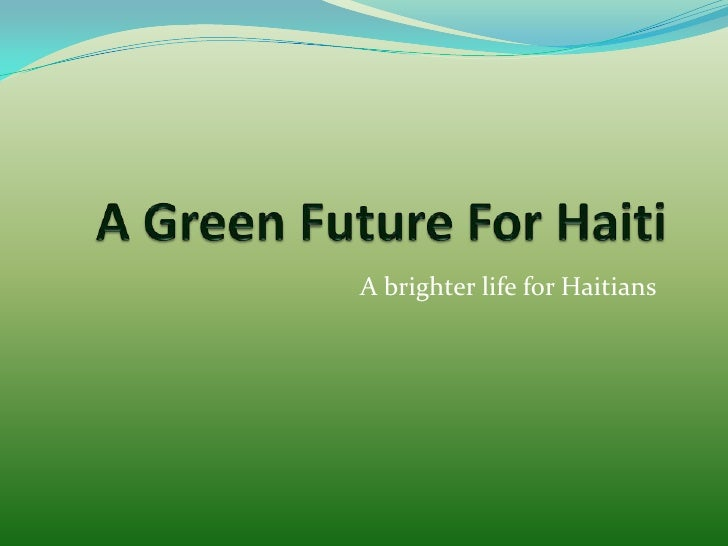 A Green Future For Haiti   <br />A brighter life for Haitians<br />