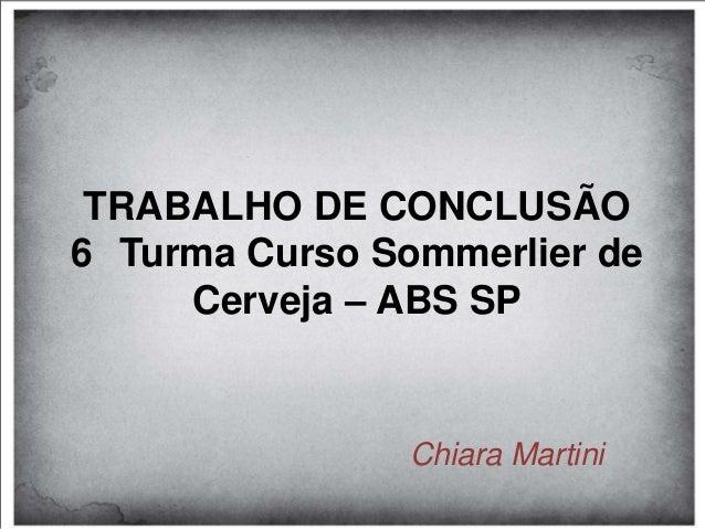 TRABALHO DE CONCLUSÃO6 Turma Curso Sommerlier de     Cerveja – ABS SP               Chiara Martini