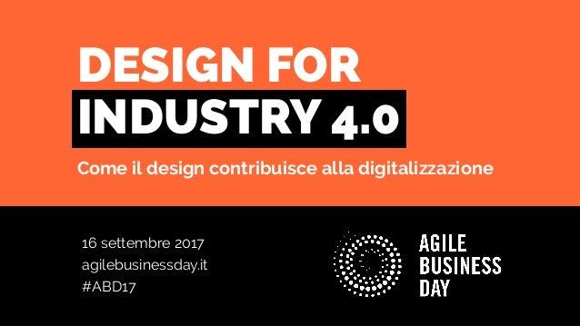 16 settembre 2017 agilebusinessday.it #ABD17 DESIGN FOR INDUSTRY 4.0 Come il design contribuisce alla digitalizzazione
