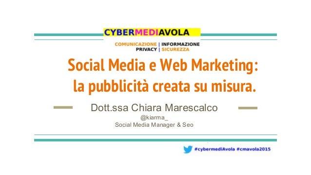 Social Media e Web Marketing: la pubblicità creata su misura. Dott.ssa Chiara Marescalco @kiarma_ Social Media Manager & S...