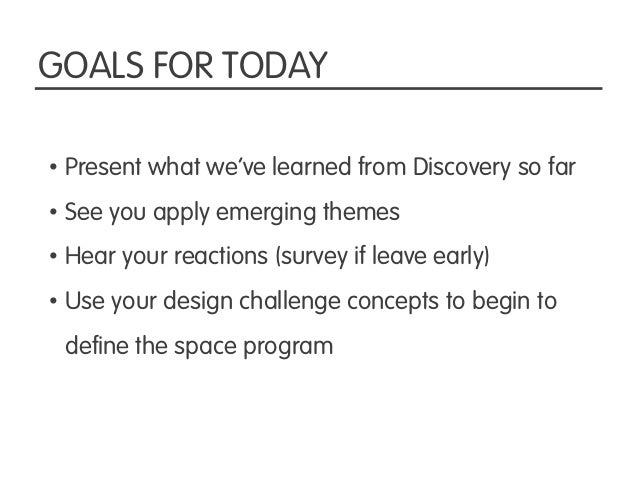 GOALS FOR TODAY• Present what we've learned from Discovery so far• See you apply emerging themes• Hear your reactions (sur...